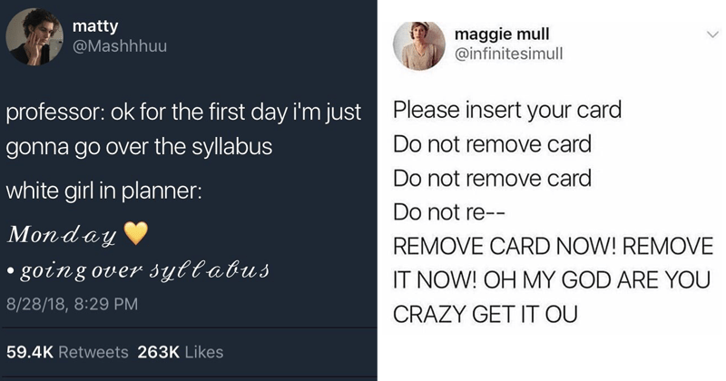 Funny tweets, weird tweets, relatable tweets | tweet by Mashhhuu professor: ok first day just gonna go over syllabus white girl planner: Monday going over syllabus. tweet by infinitesimull Please insert card Do not remove card Do not remove card Do not re REMOVE CARD NOW! REMOVE NOW! OH MY GOD ARE CRAZY GET OU