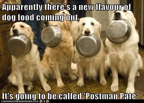 Apparently there's a new flavour of dog food coming out,  It's going to be called 'Postman Pate'.