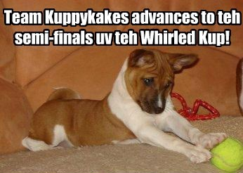 Team Kuppykakes advances to teh semi-finals uv teh Whirled Kup!