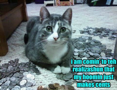i am comin' to teh realizashun that my hoomin just makes cents