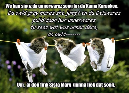 We kan singz da unnerwarez song for da Kamp Karaokee. Da owld gray marez she jumpt en da Delawarez pulld daon hur unnerwarez tu seez wat wuz unner dere, da owld------- Um, ai don fink Sista Mary gonna liek dat song.