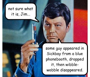 not sure what it is, Jim... some guy appeared in Sickbay from a blue phonebooth, dropped it, then wibble-wobble disappeared.