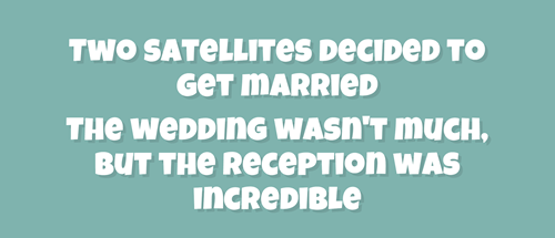 Text - TWO SATELLITES DECIDED TO GeT MARRIED THe WEDDING WASN'T MUCH BUT THE RECEPTION WAS INCREDIBLE