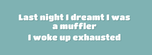 Text - Last night I dreamt I was a muffler I woke up exhausted