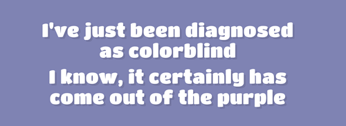 Text - I've just been diagnosed as colorblind know, it certainly has come out of the purple