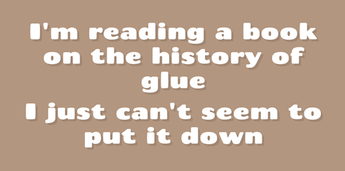 Text - I'm reading a book on the history of glue just can't seem to put it down