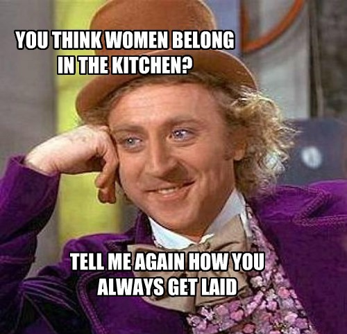 YOU THINK WOMEN BELONG  IN THE KITCHEN?