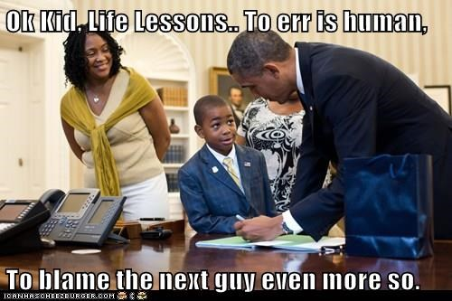 Ok Kid, Life Lessons.. To err is human, To blame the next guy even more so.