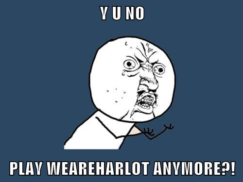Y U NO  PLAY WEAREHARLOT ANYMORE?!