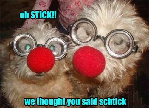 oh STICK!! we thought you said schtick