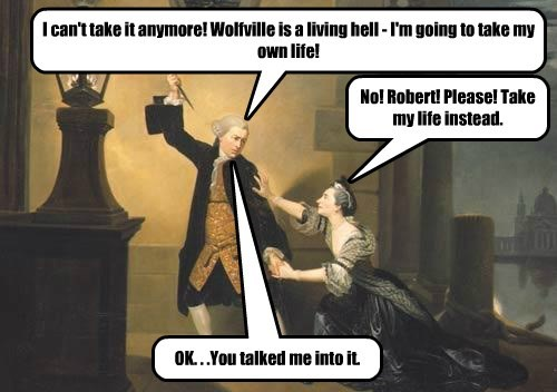 I can't take it anymore! Wolfville is a living hell - I'm going to take my own life! No! Robert! Please! Take my life instead. OK. . .You talked me into it.