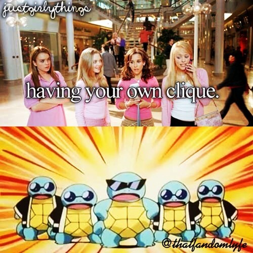 squirtle,cliques,justgirlythings