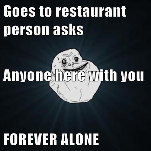 Goes to restaurant person asks  Anyone here with you FOREVER ALONE