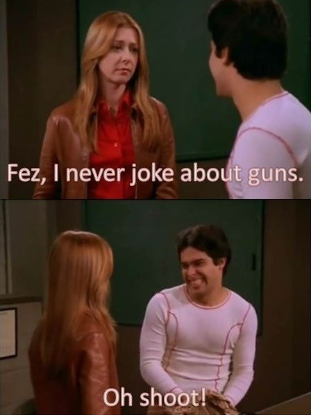 guns,bad jokes,that 70s show