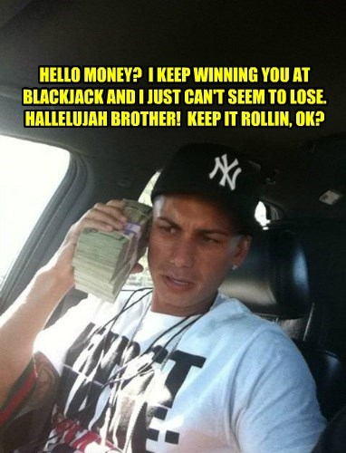 HELLO MONEY? I KEEP WINNING YOU AT BLACKJACK AND I JUST CAN'T SEEM TO LOSE. HALLELUJAH BROTHER! KEEP IT ROLLIN, OK?