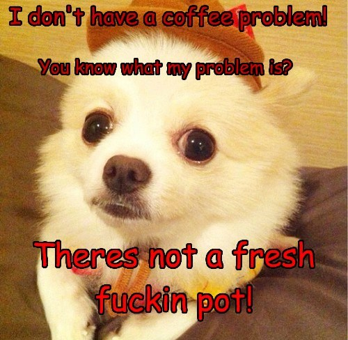I don't have a coffee problem! You know what my problem is? Theres not a fresh fuckin pot!