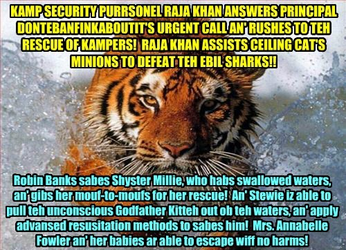 KAMP SECURITY PURRSONEL RAJA KHAN ANSWERS PRINCIPAL DONTEBANFINKABOUTIT'S URGENT CALL AN' RUSHES TO TEH RESCUE OF KAMPERS! RAJA KHAN ASSISTS CEILING CAT'S MINIONS TO DEFEAT TEH EBIL SHARKS!! Robin Banks sabes Shyster Millie, who habs swallowed waters, an' gibs her mouf-to-moufs for her rescue! An' Stewie iz able to pull teh unconscious Godfather Kitteh out ob teh waters, an' apply advansed resusitation methods to sabes him! Mrs. Annabelle Fowler an' her babies ar able to escape wiff no harms!