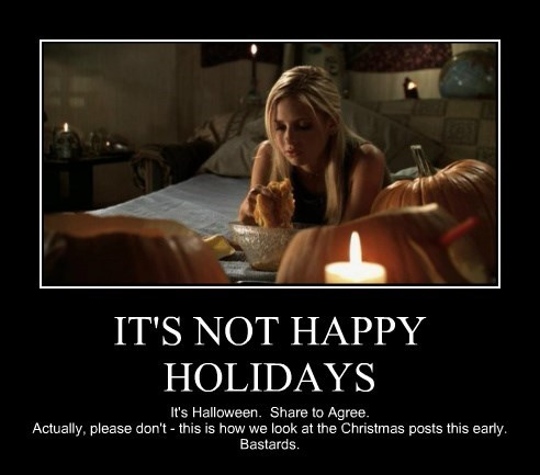 IT'S NOT HAPPY HOLIDAYS It's Halloween. Share to Agree. Actually, please don't - this is how we look at the Christmas posts this early. Bastards.