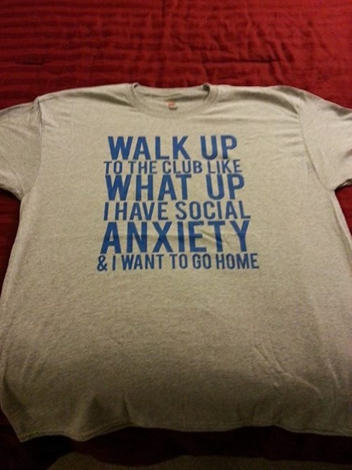 T-shirt - WALK UP TO THE CLUB LIKE WHAT UP THAVE SOCIAL ANXIETY &I WANT TO GO HOME