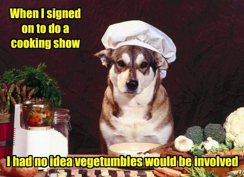 When I signed on to do a cooking show I had no idea vegetumbles would be involved