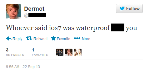 Text - Dermot Follow Whoever said ios7 was waterproof you Reply Retweet Favorite More 1 RETWEETS FAVORITE 9:56 AM-22 Sep 13