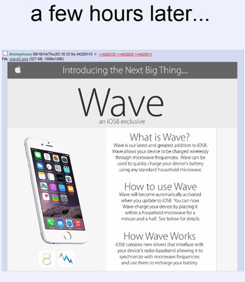 Product - a few hours later... Anonymous 09/18/14Thujc3 16.33 No.44229115 4292442 File: wave3 png (327 KB, 1088x1086) 4422314 Introducing the Next Big Thing... Wave an iOS8 exclusive What is Wave? Wave is our latest and greatest addition to iOS8. Wave allows your device to be charged wirelessly through microwave frequencies. Wave can be used to quickly charge your device's battery using any standard household microwave. How to use Wave Wave will become automatically activated when you update to