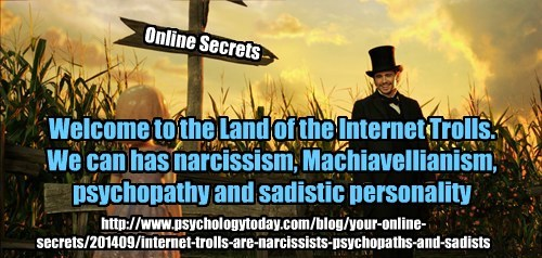 Welcome to the Land of the Internet Trolls. We can has narcissism, Machiavellianism, psychopathy and sadistic personality http://www.psychologytoday.com/blog/your-online-secrets/201409/internet-trolls-are-narcissists-psychopaths-and-sadists Online Secrets
