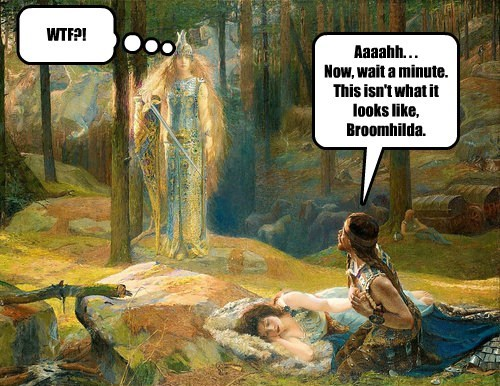 WTF?! Aaaahh. . . Now, wait a minute. This isn't what it looks like, Broomhilda.