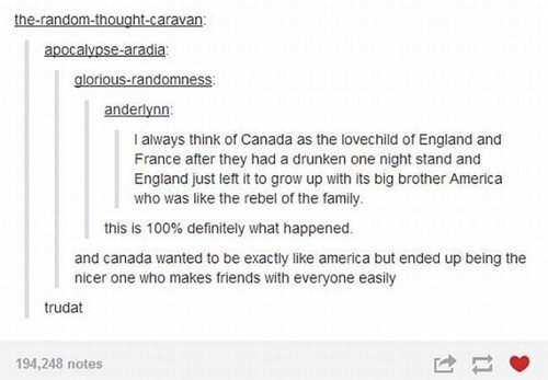 Text - the-random-thought-caravan: apocalypse-aradia glorious-randomness: anderlynn I always think of Canada as the lovechild of England and France after they had a drunken one night stand and England just left it to grow up with its big brother America who was like the rebel of the family this is 100% definitely what happened. and canada wanted to be exactly like america but ended up being the nicer one who makes friends with everyone easily trudat 194,248 notes
