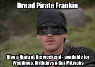 Dread Pirate Frankie Also a Ninja at the weekend - available for Weddings, Birthdays & Bar Mitzvahs