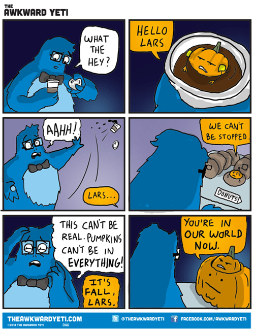 Comics - THE AWKWARD YETI HELLO LARS WHAT THE HEY? AAHA! WE CAN'T BE STOPPED DONUTS LARS... You'RE IN OUR WORLD NOW. THIS CANT BE REAL PUMPKINS CAN'T BE IN EVERYTHING! IT'S FALL LARS THEAWKWARDYETI.COM THEAWKWARDYETI f FACEBOOK.COM/AWKWARDYETI 044 cz013 THE RAWRO TET