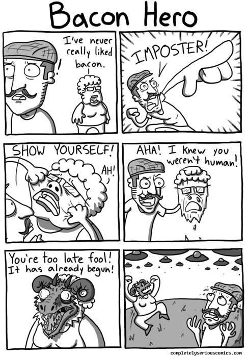 webcomic - White - Bacon Hero I've never really liked bacon IAPOSTER SHOW YOURSELF! AHA! I knew you werent human. AH! You're too late fool! It has already begun! conpletelyseriousconics.com