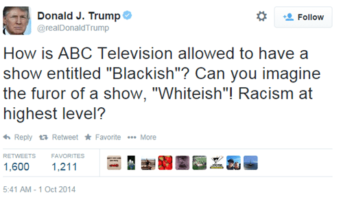 "Text - Donald J. Trump Follow @realDonaldTrump How is ABC Television allowed to have a show entitled ""Blackish""? Can you imagine the furor of a show, ""Whiteish""! Racism at highest level? Reply Retweet Favorite .More RETWEETS FAVORITES 1,600 1,211 5:41 AM 1 Oct 2014"