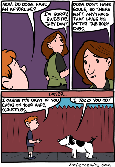 Cartoon - MOM, DO DOGS HAVE AN AFTERLIFE? DOGS DON'T HAVE GOULS, SO THERE IM SORRY SN'T ANYTHING SWEETIE. THAT LIVES ON THEY DONT AFTER THE BODY DIES. LATER... I GUESS IT'S OKAY IF YOU CHEAT ON YOUR WIFE, SCRUFFLES I TOLD YOU S0! smbc-comicS.com