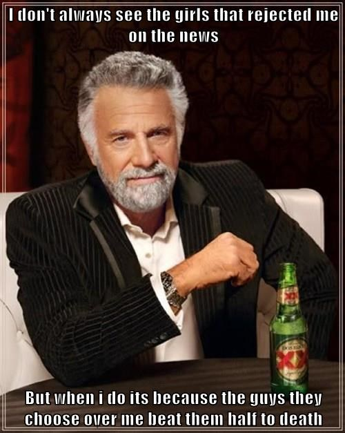I don't always see the girls that rejected me on the news  But when i do its because the guys they choose over me beat them half to death