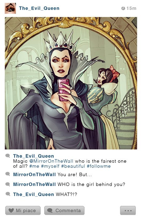 Illustration - The Evil_Queen 15m The Evil_Queen Magic @MirrorOnTheWall who is the fairest one of all? #me #myself #beautiful #followme MirrorOnTheWall You are! But.. MirrorOnTheWall WHO is the girl behind you? The Evil_Queen WHAT?!? Commenta Mi piace