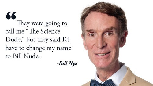 quotes,bill nye,Fake Science,funny,dude