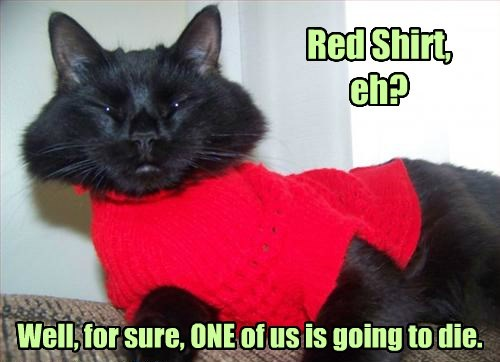 Red Shirt, eh? Well, for sure, ONE of us is going to die.