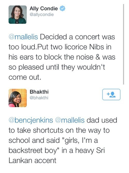 """Text - Ally Condie @allycondie @mallelis Decided a concert was too loud.Put two licorice Nibs in his ears to block the noise & was so pleased until they wouldn't come out. Bhakthi @bhakthi @bencjenkins @mallelis dad used to take shortcuts on the way to school and said """"girls, I'm a backstreet boy"""" in a heavy Sri Lankan accent"""
