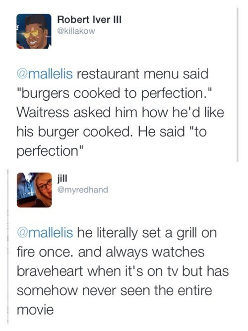 """Text - Robert Iver III @killakow @mallelis restaurant menu said """"burgers cooked to perfection."""" Waitress asked him how he'd like his burger cooked. He said """"to perfection"""" jill @myredhand @mallelis he literally set a grill on fire once. and always watches braveheart when it's on tv but has somehow never seen the entire movie"""