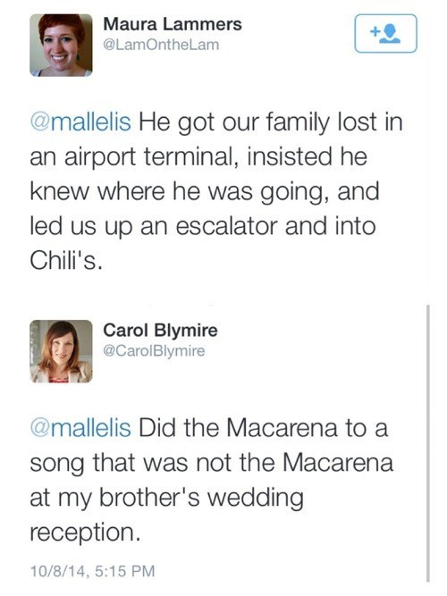 Text - Maura Lammers @LamOntheLam @mallelis He got our family lost in an airport terminal, insisted he knew where he was going, and led us up an escalator and into Chili's Carol Blymire @CarolBlymire @mallelis Did the Macarena to a song that was not the Macarena at my brother's wedding reception 10/8/14, 5:15 PM