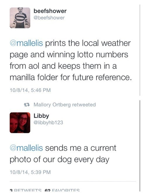 Text - beefshower @beefshower @mallelis prints the local weather page and winning lotto numbers from aol and keeps them in a manilla folder for future reference. 10/8/14, 5:46 PM t Mallory Ortberg retweeted Libby @libbyhb123 @mallelis sends me a current photo of our dog every day 10/8/14, 5:39 PM