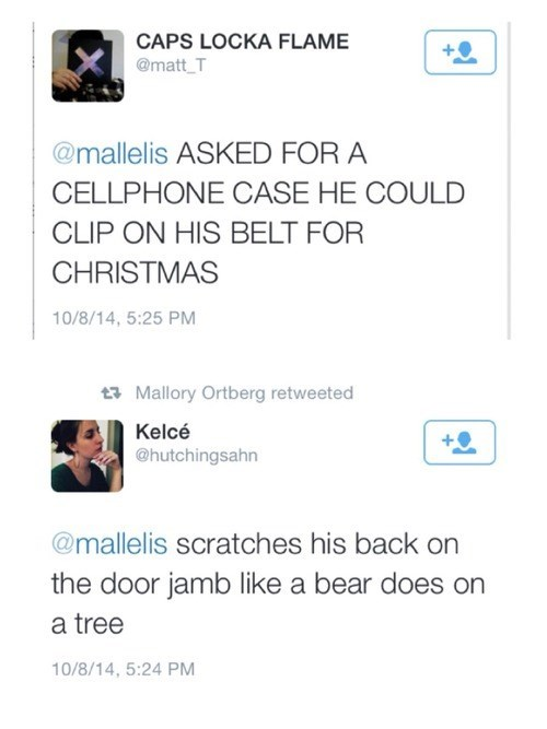Text - CAPS LOCKA FLAME @matt T @mallelis ASKED FOR A CELLPHONE CASE HE COULD CLIP ON HIS BELT FOR CHRISTMAS 10/8/14, 5:25 PM Mallory Ortberg retweeted Kelcé @hutchingsahn @mallelis scratches his back on the door jamb like a bear does on a tree 10/8/14, 5:24 PM