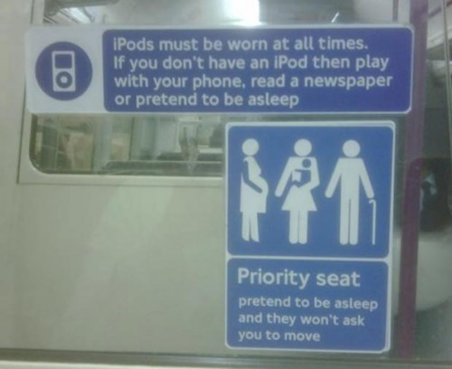 Transport - iPods must be worn at all times. If you don't have an iPod then play with your phone, read a newspaper or pretend to be asleep Priority seat pretend to be asleep and they won't ask you to move