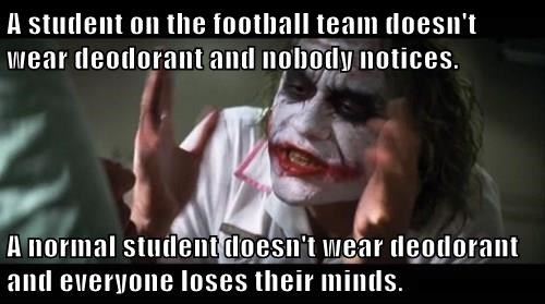 A student on the football team doesn't wear deodorant and nobody notices.  A normal student doesn't wear deodorant and everyone loses their minds.