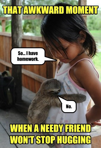 THAT AWKWARD MOMENT WHEN A NEEDY FRIEND WON'T STOP HUGGING So... I have homework. No.