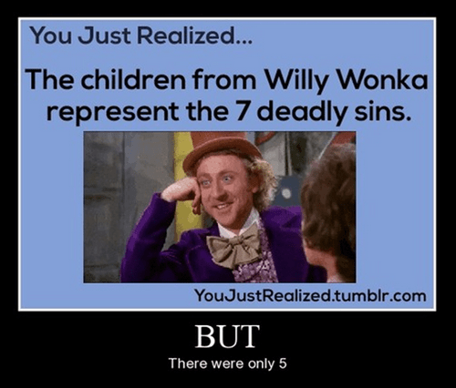 Photo caption - You Just Realized... The children from Willy Wonka represent the 7 deadly sins. YouJustRealized.tumblr.com BUT There were only 5