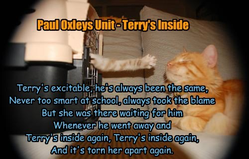 Terry's excitable, he's always been the same, Never too smart at school, always took the blame But she was there waiting for him Whenever he went away and Terry's inside again, Terry's inside again, And it's torn her apart again. Paul Oxleys Unit - Terry's Inside