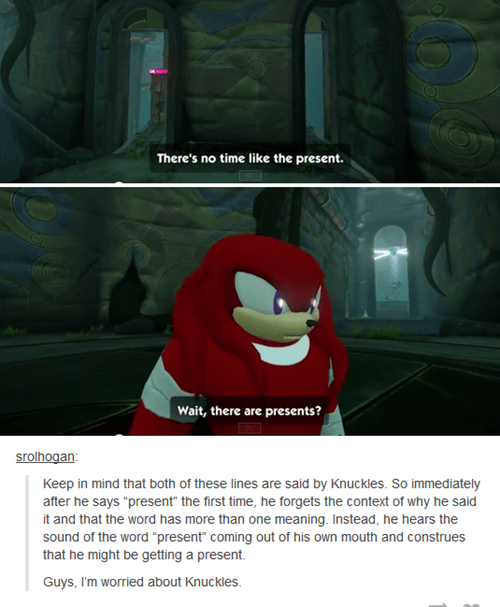 """Animation - There's no time like the present. Wait, there are presents? srolhogan Keep in mind that both of these lines are said by Knuckles. So immediately after he says """"present"""" the first time, he forgets the context of why he said it and that the word has more than one meaning. Instead, he hears the sound of the word """"present"""" coming out of his own mouth and construes that he might be getting a present. Guys, I'm worried about Knuckles."""
