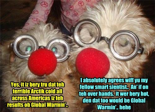 Yes, it iz bery tru dat teh terrible Arctik cold all across Americas iz teh results ob Global Warmin'.. I absolutely agrees wiff yu my fellow smart sientist.. An' if on teh over hands, it wer bery hot, den dat too would be Global Warmin'.. hehe